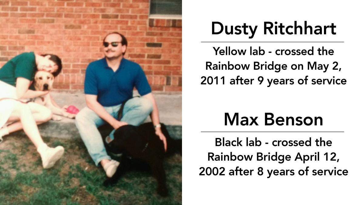 Dusty Ritchhart - yellow lab - crossed the rainbow bridge on May 2, 2011 after 9 years of service; Max Benson - black lab - crossed the rainbow bridge April 12, 2002 after 8 years of service